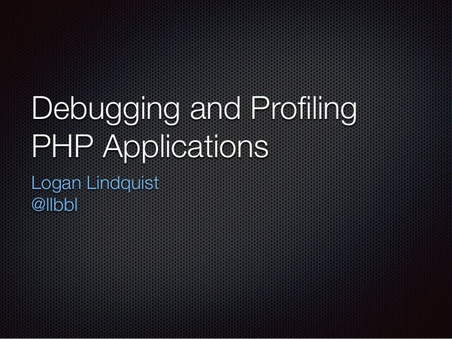 Debugging and Profiling PHP Applications Logan Lindquist @llbbl