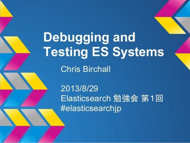 Debugging and Testing ES Systems Chris Birchall 2013/8/29 Elasticsearch 勉強会 第1回 #elasticsearchjp