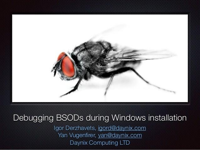 Debugging BSODs during Windows installation Igor Derzhavets, igord@daynix.com Yan Vugenfirer, yan@daynix.com Daynix Computi...