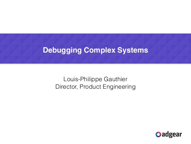 Louis-Philippe Gauthier Director, Product Engineering Debugging Complex Systems
