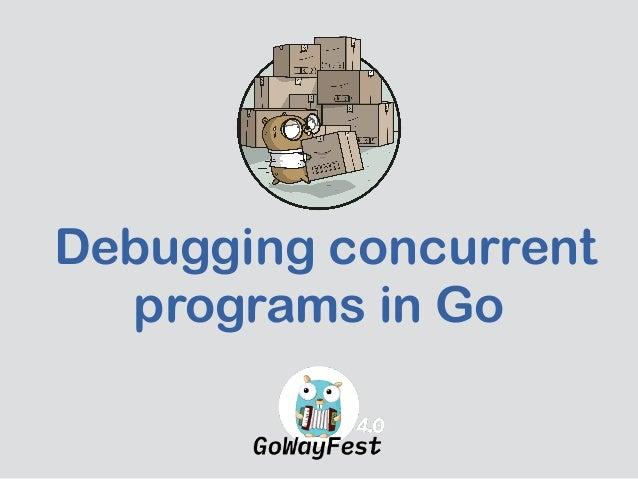 Debugging concurrent programs in Go