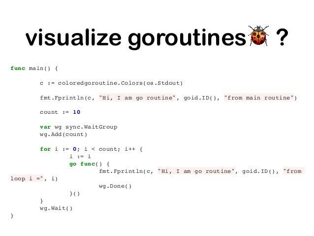 visualize goroutines🐞 ? https://github.com/xiegeo/coloredgoroutine