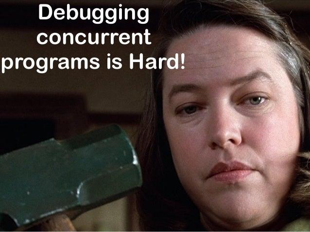 Debugging concurrent programs is Hard!