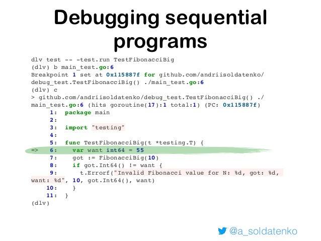@a_soldatenko Debugging sequential programs dlv test -- -test.run TestFibonacciBig (dlv) b main_test.go:6 Breakpoint 1 set...