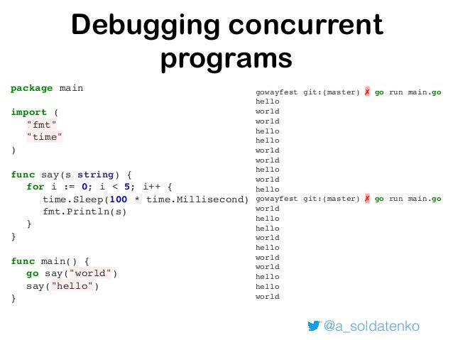 """@a_soldatenko Debugging concurrent programs package main import ( """"fmt"""" """"time"""" ) func say(s string) { for i := 0; i < 5; i..."""