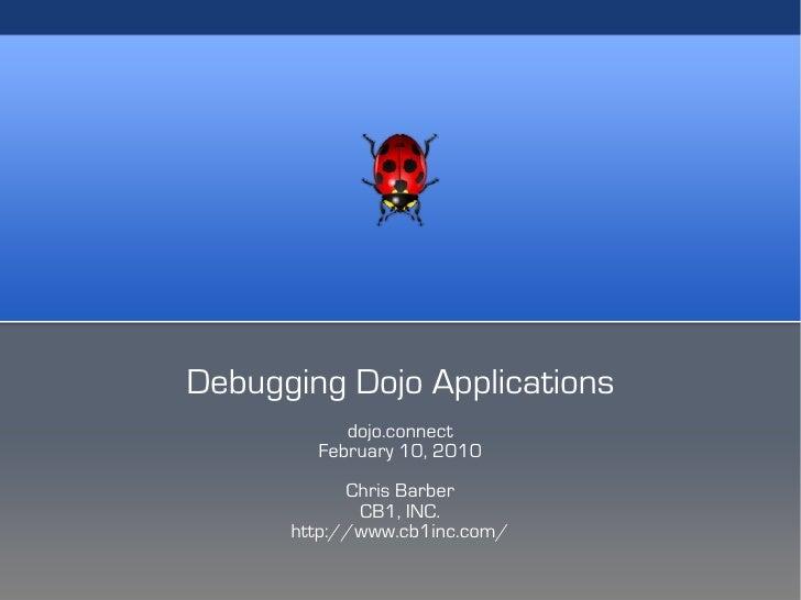 Debugging Dojo Applications            dojo.connect         February 10, 2010             Chris Barber              CB1, I...