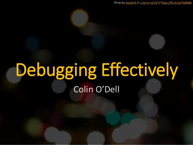 Photo by Joseph B // cc by-nc-nd 2.0 // https://flic.kr/p/7GAMBe Debugging Effectively Colin O'Dell