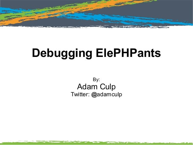Debugging ElePHPants By: Adam Culp Twitter: @adamculp