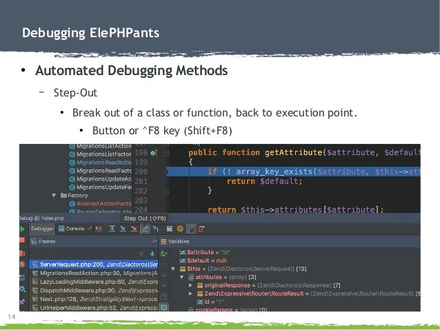 14 Debugging ElePHPants ● Automated Debugging Methods – Step-Out ● Break out of a class or function, back to execution poi...