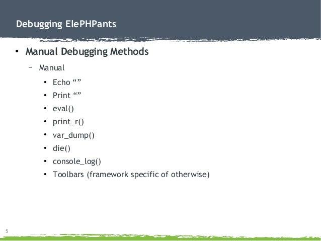 "5 Debugging ElePHPants ● Manual Debugging Methods – Manual ● Echo """" ● Print """" ● eval() ● print_r() ● var_dump() ● die() ..."