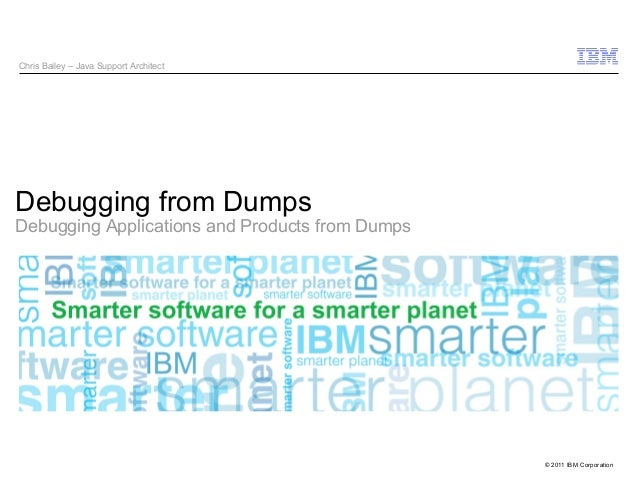 © 2011 IBM Corporation  Chris Bailey – Java Support Architect  Debugging from Dumps  Debugging Applications and Products f...