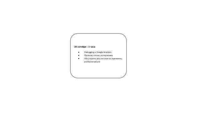 28 октября - 3 часа  ● Debugging в Google Analytics  ● Промежуточное тестирование  ● Обсуждение результатов тестирования, ...