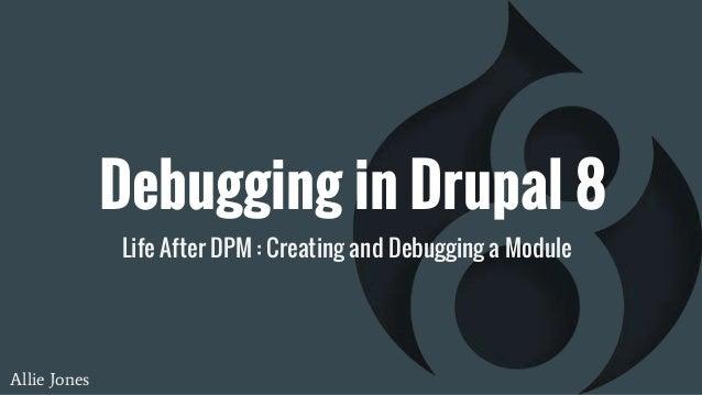 Debugging in Drupal 8 Life After DPM : Creating and Debugging a Module Allie Jones