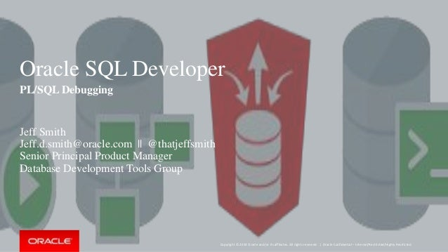 Copyright © 2014 Oracle and/or its affiliates. All rights reserved. | Oracle SQL Developer PL/SQL Debugging Jeff Smith Jef...