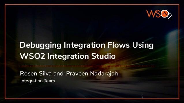 Debugging Integration Flows Using WSO2 Integration Studio Rosen Silva and Praveen Nadarajah Integration Team 1