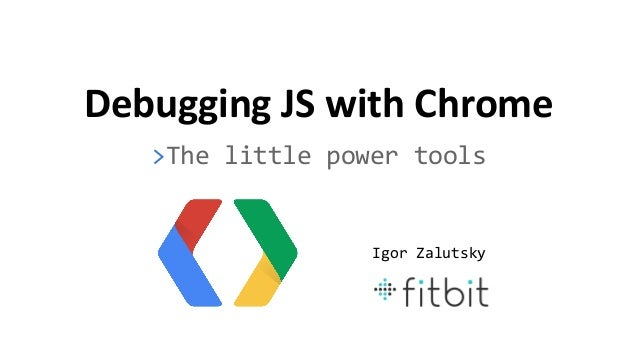 Debugging JS with Chrome >The little power tools Igor Zalutsky