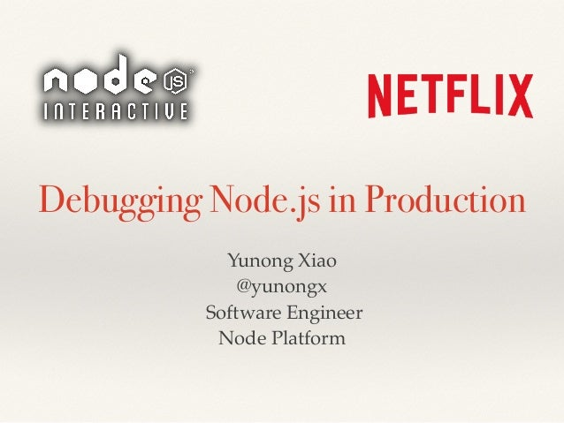 Debugging Node.js in Production Yunong Xiao @yunongx Software Engineer Node Platform