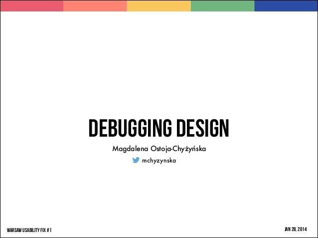 Debugging design Magdalena Ostoja-Chyżyńska mchyzynska  WARSAW USABILITY FIX #1  JAN 28, 2014