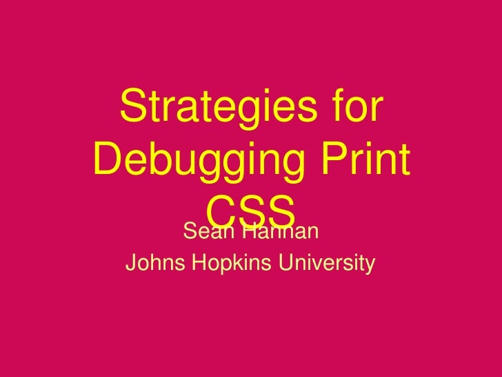 Strategies for Debugging Print CSS<br />Sean Hannan<br />Johns Hopkins University<br />