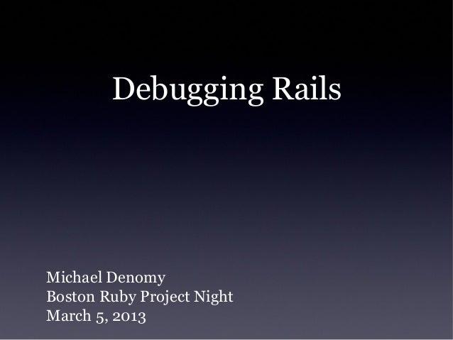 Debugging RailsMichael DenomyBoston Ruby Project NightMarch 5, 2013