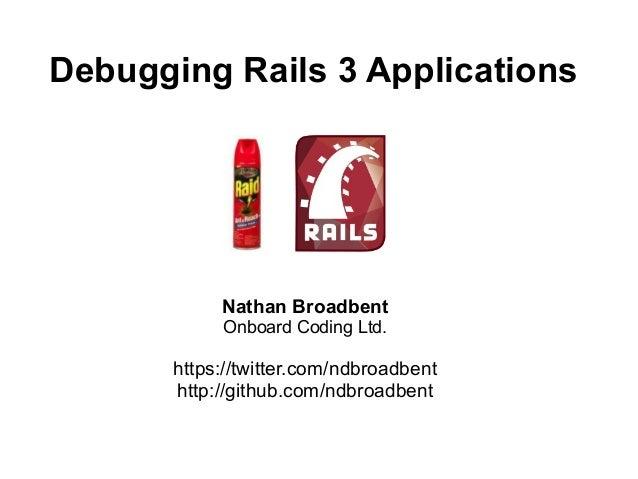 Debugging Rails 3 Applications            Nathan Broadbent            Onboard Coding Ltd.       https://twitter.com/ndbroa...