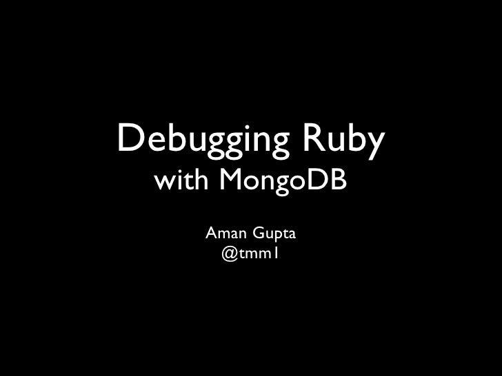 Debugging Ruby  with MongoDB     Aman Gupta      @tmm1
