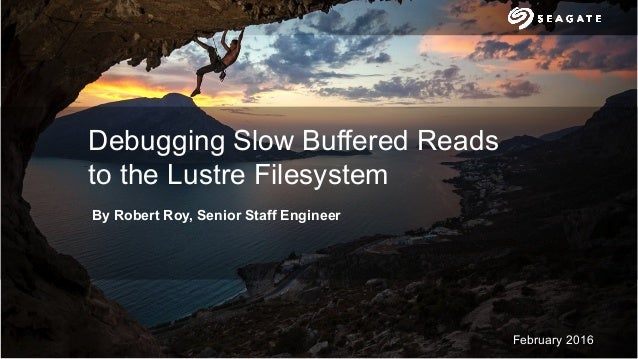 1 February 2016 Debugging Slow Buffered Reads to the Lustre Filesystem By Robert Roy, Senior Staff Engineer