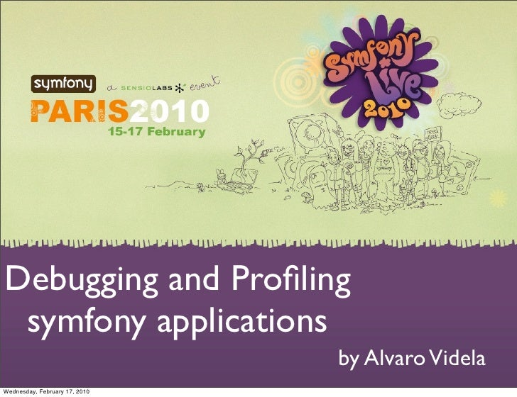 Debugging and Profiling  symfony applications                                by Alvaro Videla Wednesday, February 17, 2010