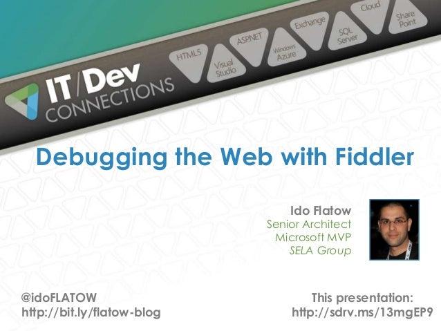 Ido Flatow Senior Architect Microsoft MVP SELA Group Debugging the Web with Fiddler @idoFLATOW http://bit.ly/flatow-blog T...