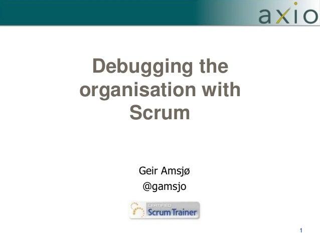 Debugging the organisation with Scrum 1 Geir Amsjø @gamsjo