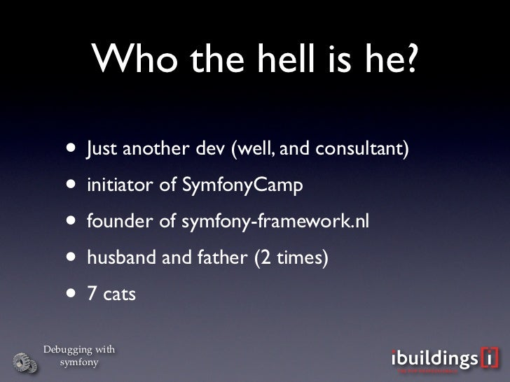 Who the hell is he?      • Just another dev (well, and consultant)     • initiator of SymfonyCamp     • founder of symfony...