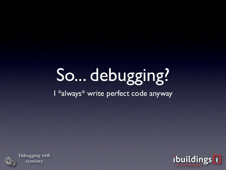 So... debugging?                  I *always* write perfect code anyway     Debugging with    symfony