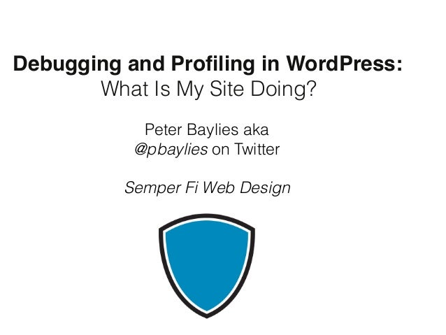 """Debugging and Profiling in WordPress: """" """" """" What Is My Site Doing? Peter Baylies aka @pbaylies on Twitter  Semper Fi Web ..."""