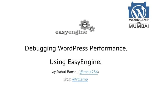 Debugging WordPress Performance. Using EasyEngine. by Rahul Bansal (@rahul286) from @rtCamp