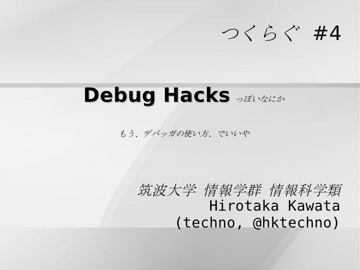 Debug Hacks っぽいなにか もう、デバッガの使い方、でいいや つくらぐ #4 筑波大学 情報学群 情報科学類 Hirotaka Kawata (techno, @hktechno)