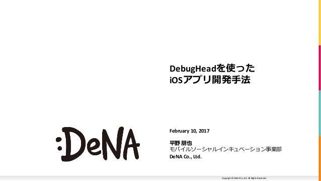 Copyright © DeNA Co.,Ltd. All Rights Reserved. DebugHeadを使った iOSアプリ開発手法 February 10, 2017 平野 朋也 モバイルソーシャルインキュベーション事業部 DeNA...