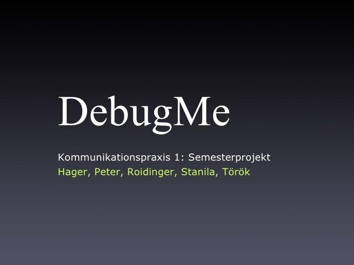DebugMe Kommunikationspraxis 1: Semesterprojekt Hager, Peter, Roidinger, Stanila, Török