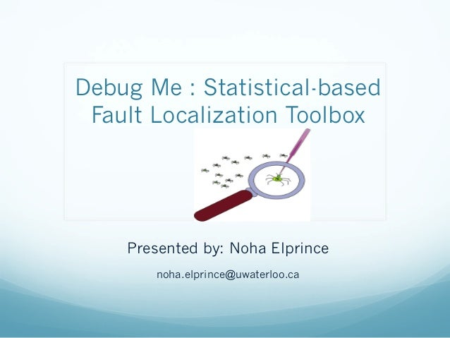 Debug Me : Statistical-based Fault Localization Toolbox  Presented by: Noha Elprince noha.elprince@uwaterloo.ca