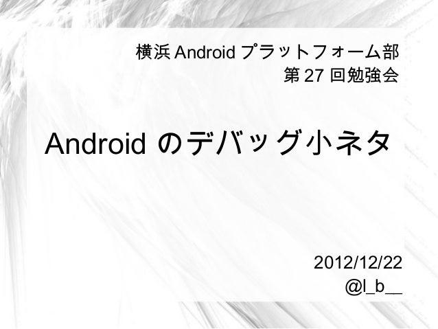 横浜 Android プラットフォーム部                 第 27 回勉強会Android のデバッグ小ネタ                  2012/12/22                     @l_b__