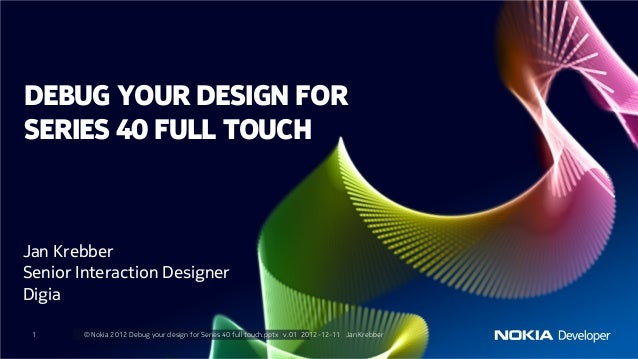 DEBUG YOUR DESIGN FORSERIES 40 FULL TOUCHJan KrebberSenior Interaction DesignerDigia 1     © Nokia 2012 Debug your design ...