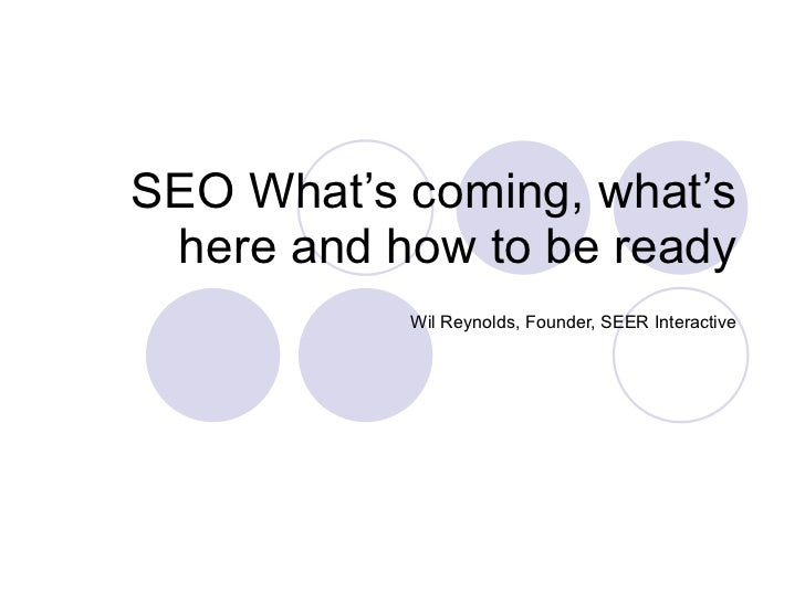 SEO What's coming, what's here and how to be ready Wil Reynolds, Founder, SEER Interactive