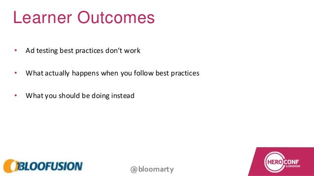 @bloomarty Learner Outcomes • Ad testing best practices don't work • What actually happens when you follow best practices ...