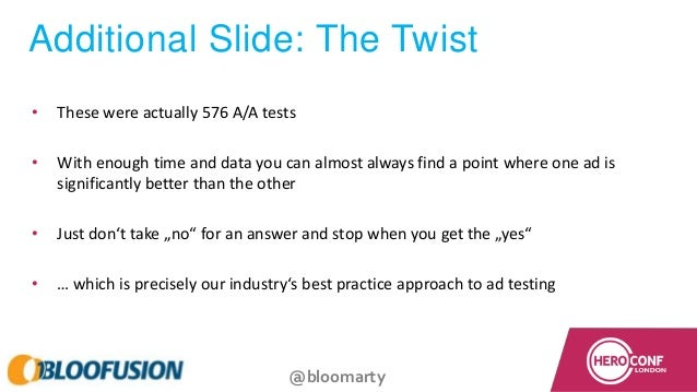 @bloomarty Additional Slide: The Twist • These were actually 576 A/A tests • With enough time and data you can almost alwa...