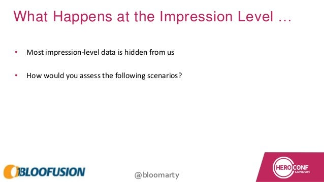 @bloomarty What Happens at the Impression Level … • Most impression-level data is hidden from us • How would you assess th...