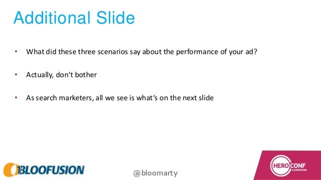 @bloomarty Additional Slide • What did these three scenarios say about the performance of your ad? • Actually, don't bothe...
