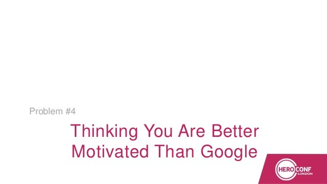Thinking You Are Better Motivated Than Google Problem #4