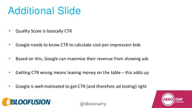 @bloomarty Additional Slide • Quality Score is basically CTR • Google needs to know CTR to calculate cost-per-impression b...