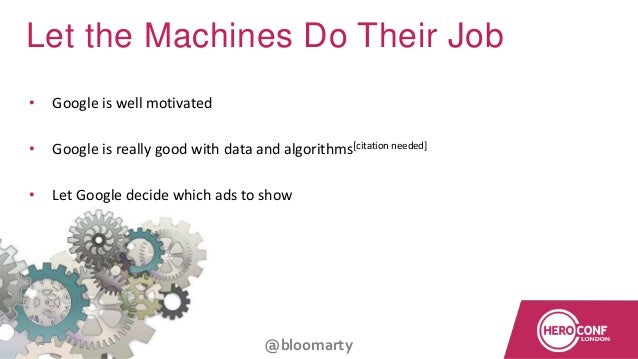 @bloomarty Let the Machines Do Their Job • Google is well motivated • Google is really good with data and algorithms[citat...