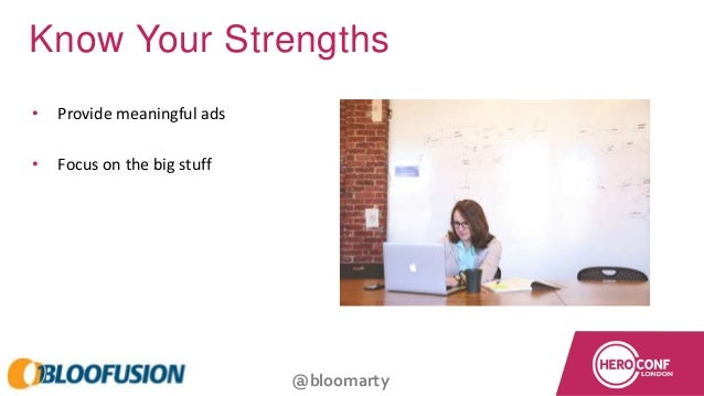 @bloomarty Know Your Strengths • Provide meaningful ads • Focus on the big stuff
