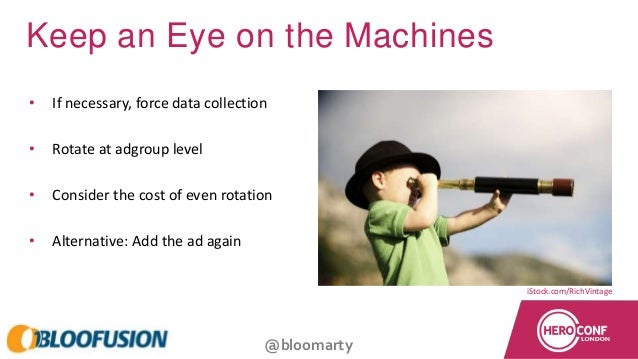 @bloomarty Keep an Eye on the Machines • If necessary, force data collection • Rotate at adgroup level • Consider the cost...